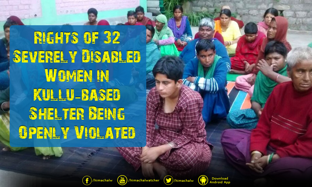 rights-of-32-severely-disabled-women-in-kullu-based-shelter-being-openly-violated